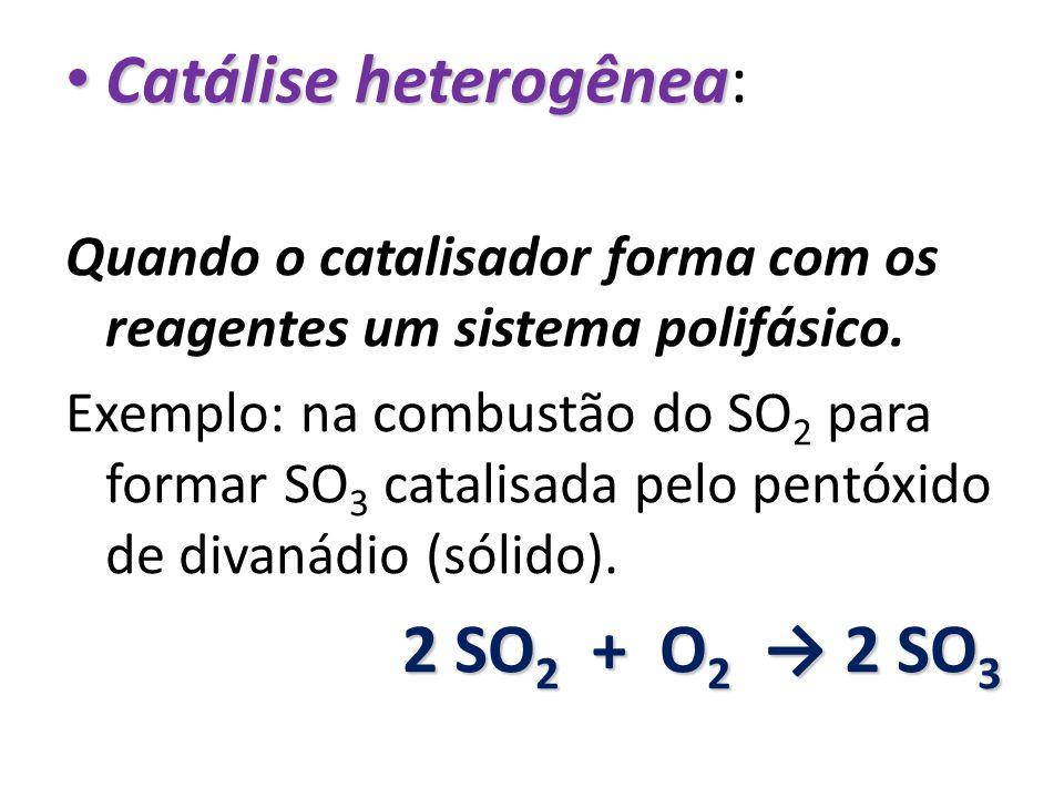 Catálise heterogênea: Quando o catalisador forma com os reagentes um sistema polifásico. Exemplo: na combustão do SO 2 para formar SO 3 catalisada pel