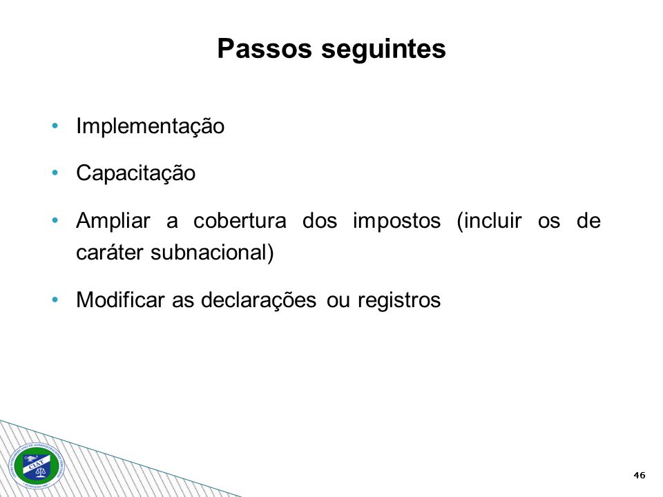 46 Implementação Capacitação Ampliar a cobertura dos impostos (incluir os de caráter subnacional) Modificar as declarações ou registros Passos seguintes