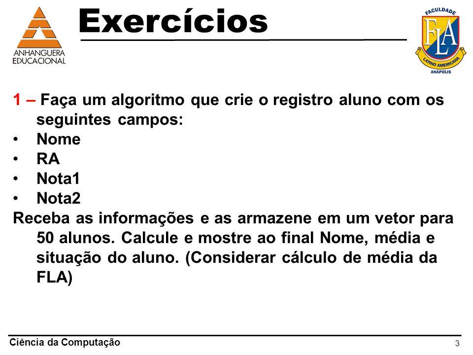 3 Ciência da Computação 1 – Faça um algoritmo que crie o registro aluno com os seguintes campos: Nome RA Nota1 Nota2 Receba as informações e as armaze