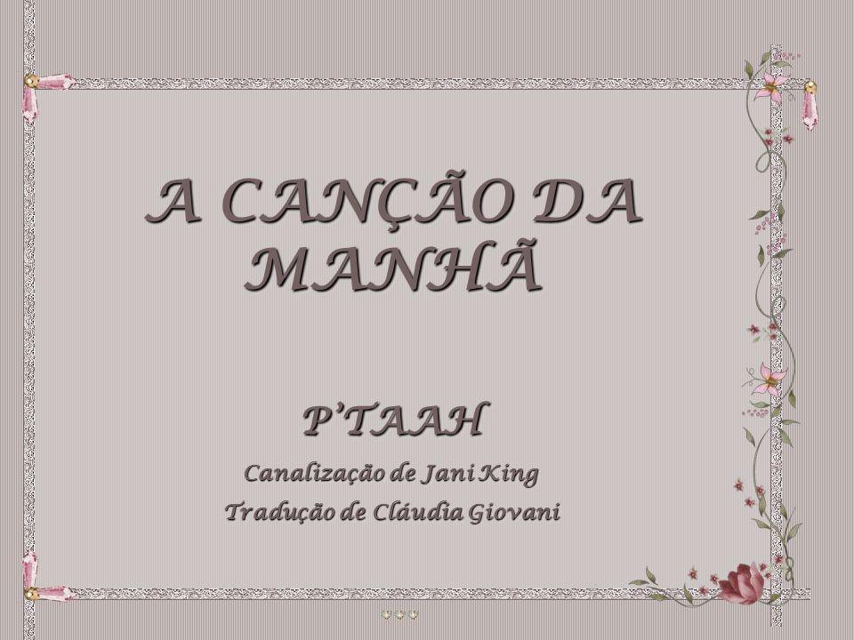 A CANÇÃO DA MANHÃ PTAAH Canalização de Jani King Tradução de Cláudia Giovani A CANÇÃO DA MANHÃ PTAAH Canalização de Jani King Tradução de Cláudia Giovani