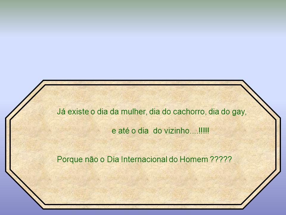 Já existe o dia da mulher, dia do cachorro, dia do gay, e até o dia do vizinho....!!!!.