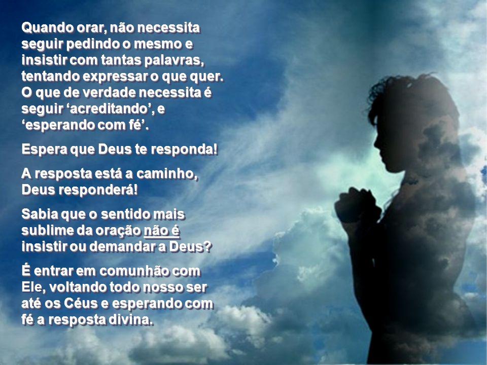 Alguns acreditam que orar significa seguir pedindo e pedindo, seguir falando e rezando e rogando ao Senhor com muitas palavras e uma grande insistênci