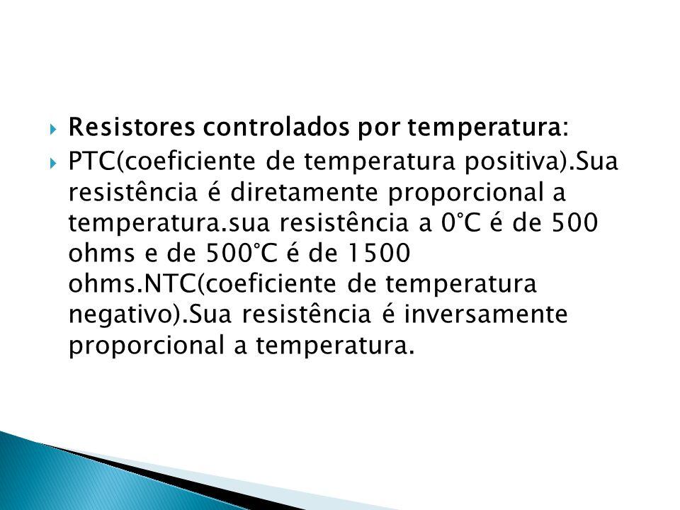 Resistores controlados por temperatura: PTC(coeficiente de temperatura positiva).Sua resistência é diretamente proporcional a temperatura.sua resistên