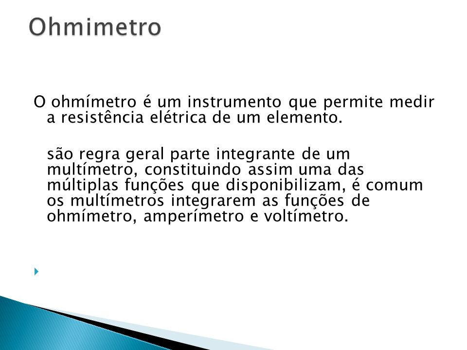 O ohmímetro é um instrumento que permite medir a resistência elétrica de um elemento. são regra geral parte integrante de um multímetro, constituindo