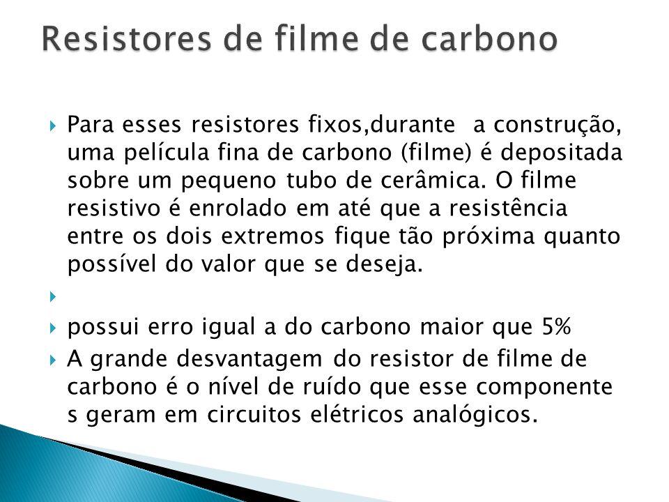 Para esses resistores fixos,durante a construção, uma película fina de carbono (filme) é depositada sobre um pequeno tubo de cerâmica. O filme resisti