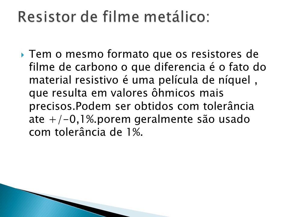 Tem o mesmo formato que os resistores de filme de carbono o que diferencia é o fato do material resistivo é uma película de níquel, que resulta em val