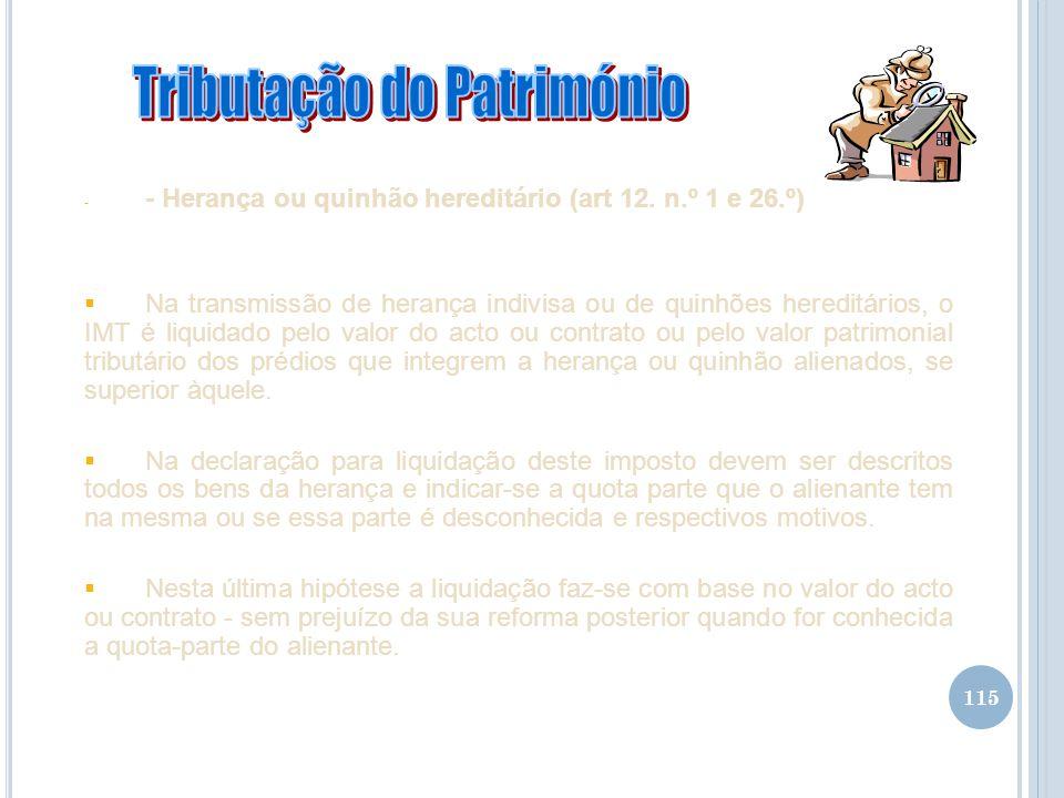 115 - - Herança ou quinhão hereditário (art 12. n.º 1 e 26.º) Na transmissão de herança indivisa ou de quinhões hereditários, o IMT é liquidado pelo v