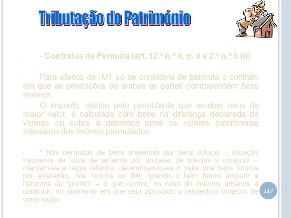 117 - - Contratos de Permuta (art. 12.º n.º 4, p. 4 e 2.º n.º 5 b)) - Para efeitos de IMT só se considera de permuta o contrato em que as prestações d