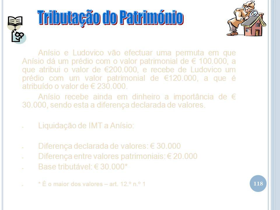 118 Anísio e Ludovico vão efectuar uma permuta em que Anísio dá um prédio com o valor patrimonial de 100.000, a que atribui o valor de 200.000, e rece