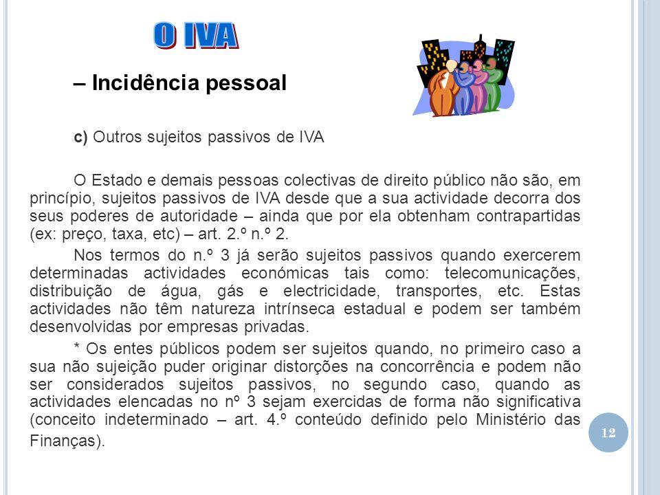 12 – Incidência pessoal c) Outros sujeitos passivos de IVA O Estado e demais pessoas colectivas de direito público não são, em princípio, sujeitos pas