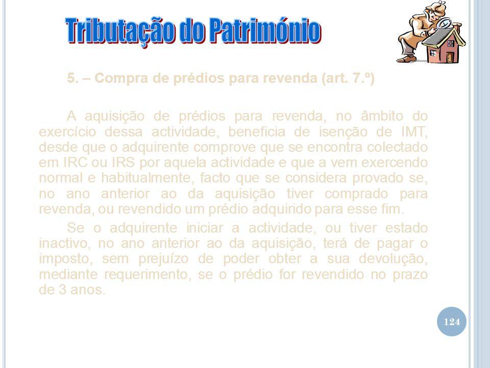 124 5. – Compra de prédios para revenda (art. 7.º) A aquisição de prédios para revenda, no âmbito do exercício dessa actividade, beneficia de isenção