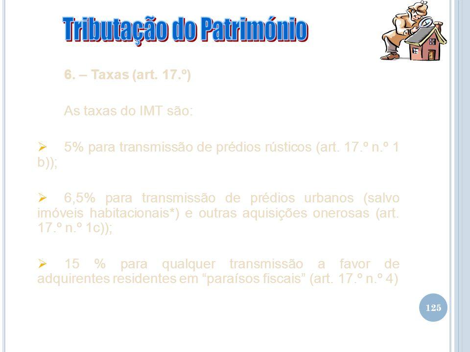 125 6. – Taxas (art. 17.º) As taxas do IMT são: 5% para transmissão de prédios rústicos (art. 17.º n.º 1 b)); 6,5% para transmissão de prédios urbanos