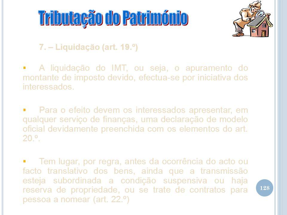 128 7. – Liquidação (art. 19.º) A liquidação do IMT, ou seja, o apuramento do montante de imposto devido, efectua-se por iniciativa dos interessados.