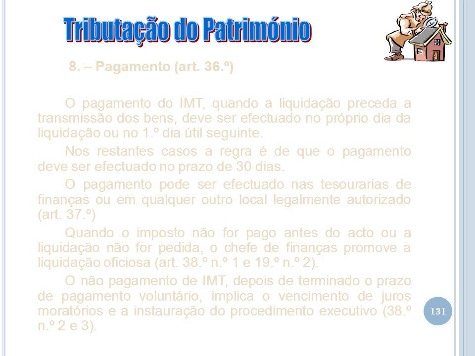 131 8. – Pagamento (art. 36.º) O pagamento do IMT, quando a liquidação preceda a transmissão dos bens, deve ser efectuado no próprio dia da liquidação