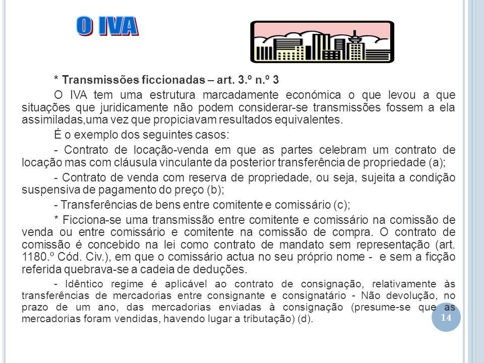 14 * Transmissões ficcionadas – art. 3.º n.º 3 O IVA tem uma estrutura marcadamente económica o que levou a que situações que juridicamente não podem