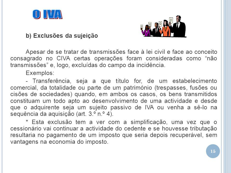 15 b) Exclusões da sujeição Apesar de se tratar de transmissões face à lei civil e face ao conceito consagrado no CIVA certas operações foram consider