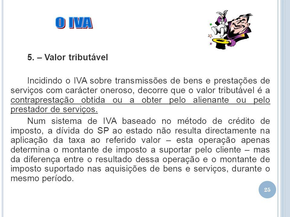 25 5. – Valor tributável Incidindo o IVA sobre transmissões de bens e prestações de serviços com carácter oneroso, decorre que o valor tributável é a
