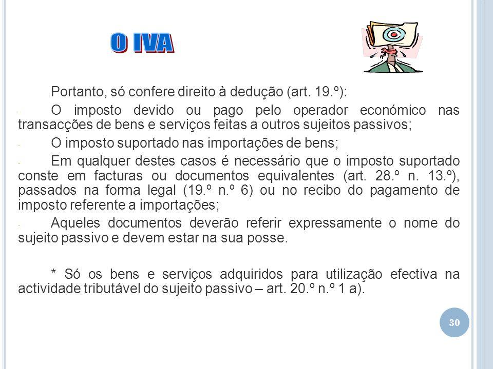 30 Portanto, só confere direito à dedução (art. 19.º): - O imposto devido ou pago pelo operador económico nas transacções de bens e serviços feitas a