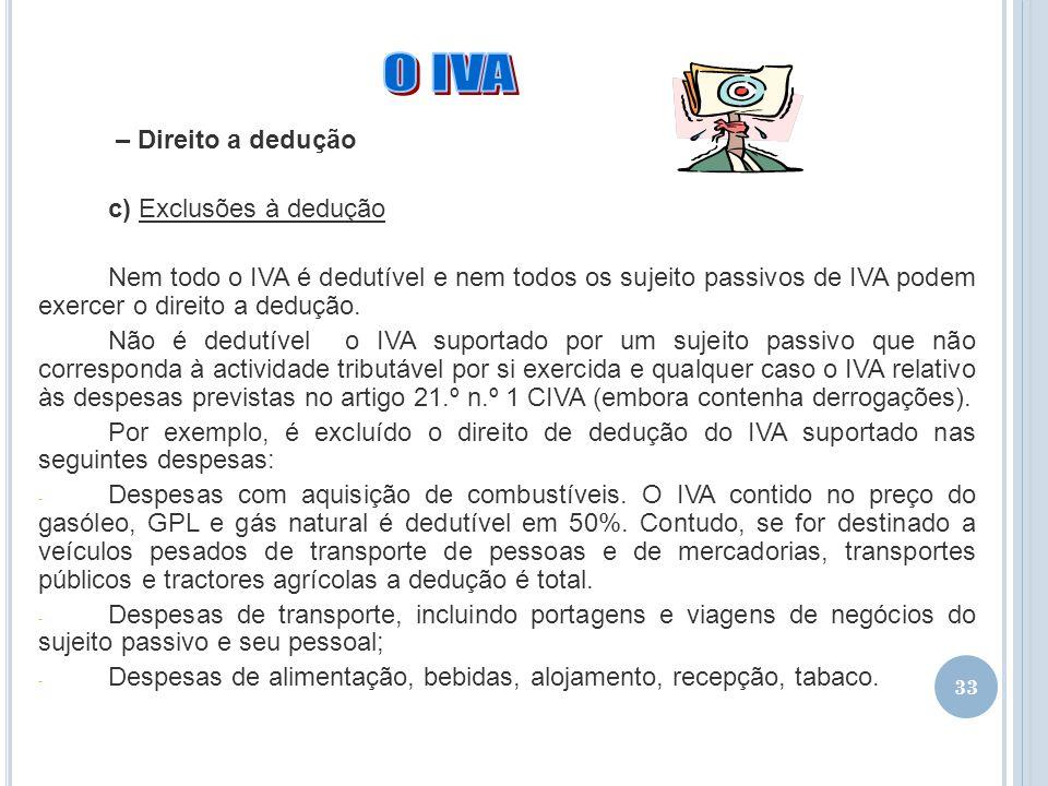33 – Direito a dedução c) Exclusões à dedução Nem todo o IVA é dedutível e nem todos os sujeito passivos de IVA podem exercer o direito a dedução. Não