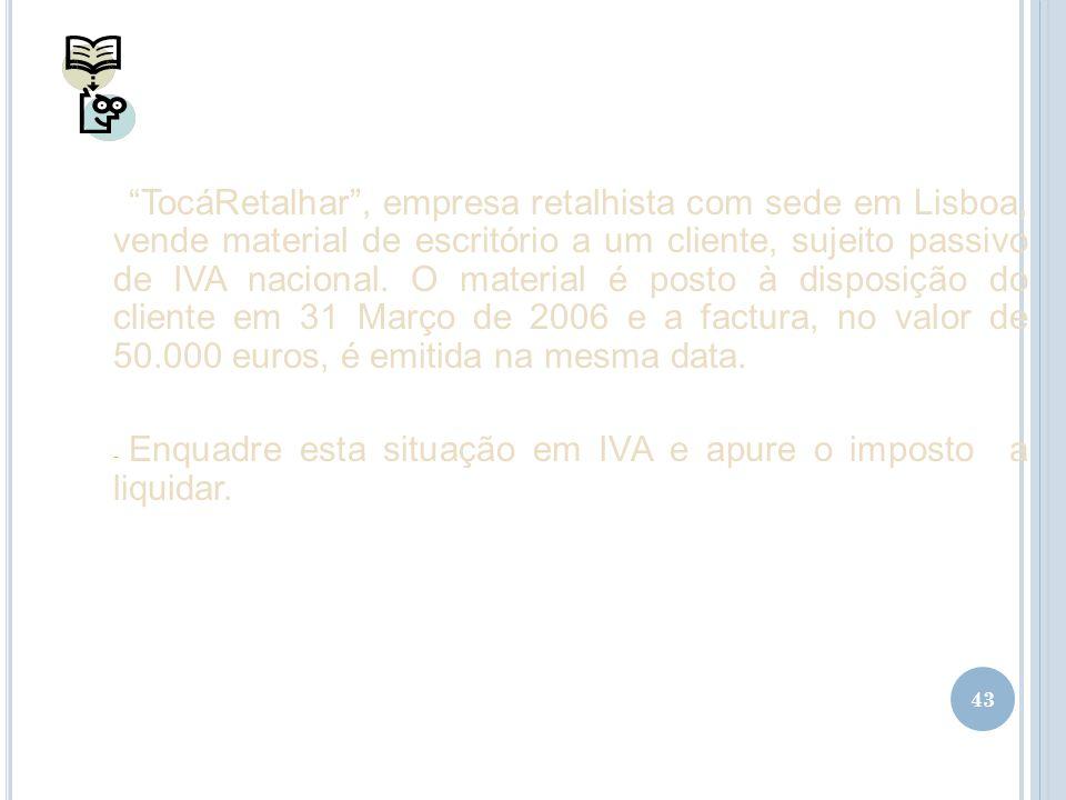 43 TocáRetalhar, empresa retalhista com sede em Lisboa, vende material de escritório a um cliente, sujeito passivo de IVA nacional. O material é posto