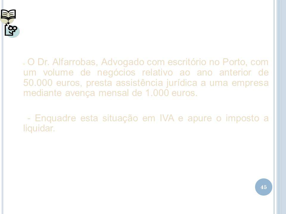 45 - O Dr. Alfarrobas, Advogado com escritório no Porto, com um volume de negócios relativo ao ano anterior de 50.000 euros, presta assistência jurídi