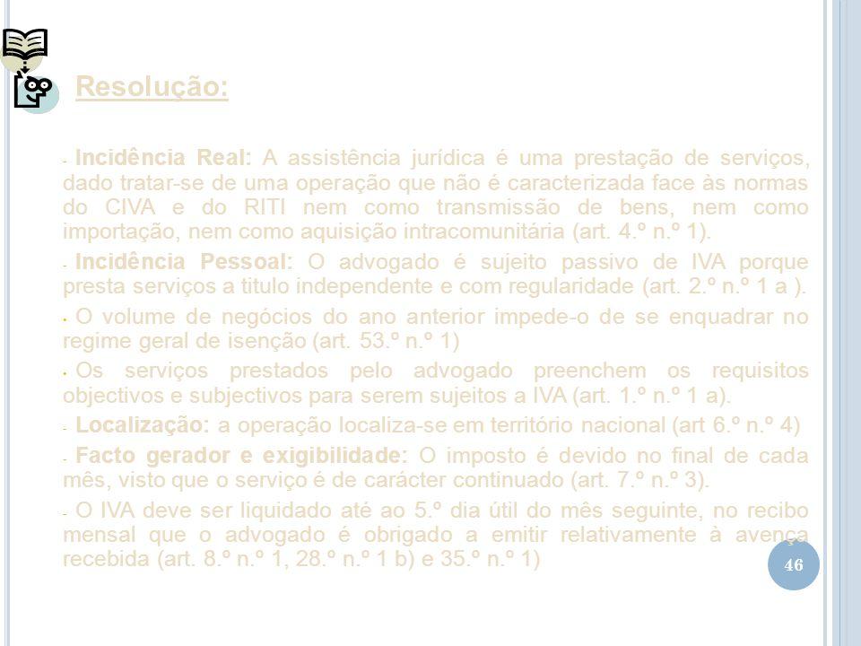 46 Resolução: - Incidência Real: A assistência jurídica é uma prestação de serviços, dado tratar-se de uma operação que não é caracterizada face às no