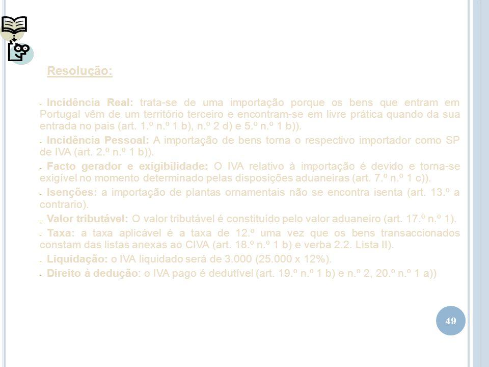 49 Resolução: - Incidência Real: trata-se de uma importação porque os bens que entram em Portugal vêm de um território terceiro e encontram-se em livr