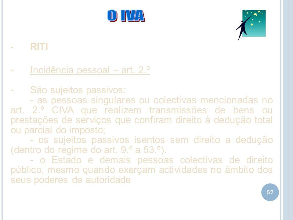 57 -RITI -Incidência pessoal – art. 2.º -São sujeitos passivos: - as pessoas singulares ou colectivas mencionadas no art. 2.º CIVA que realizem transm