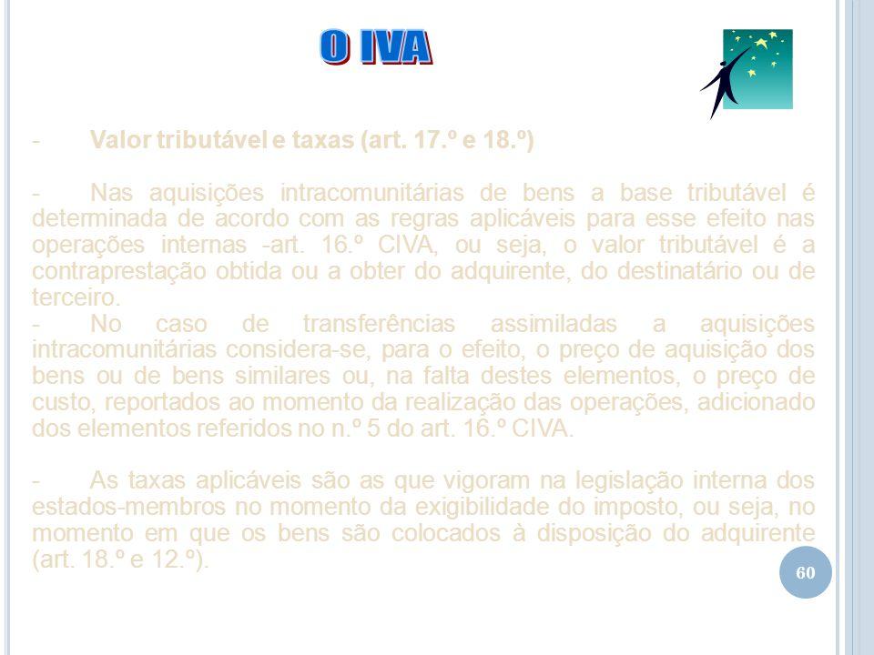 60 -Valor tributável e taxas (art. 17.º e 18.º) -Nas aquisições intracomunitárias de bens a base tributável é determinada de acordo com as regras apli