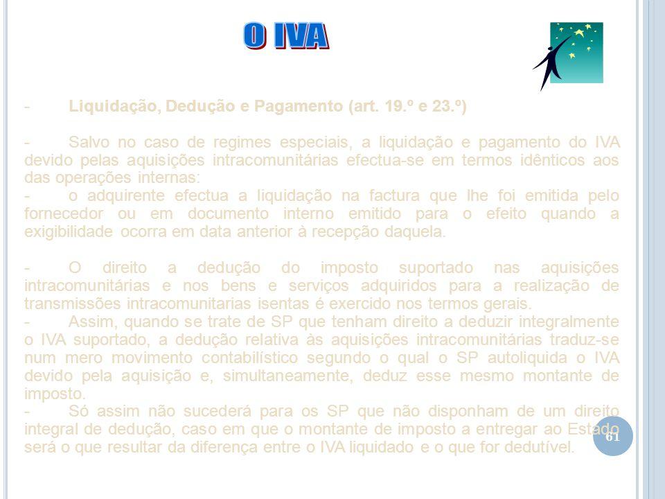 61 -Liquidação, Dedução e Pagamento (art. 19.º e 23.º) -Salvo no caso de regimes especiais, a liquidação e pagamento do IVA devido pelas aquisições in