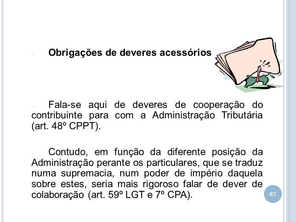 67 - Obrigações de deveres acessórios - Fala-se aqui de deveres de cooperação do contribuinte para com a Administração Tributária (art. 48º CPPT). - C