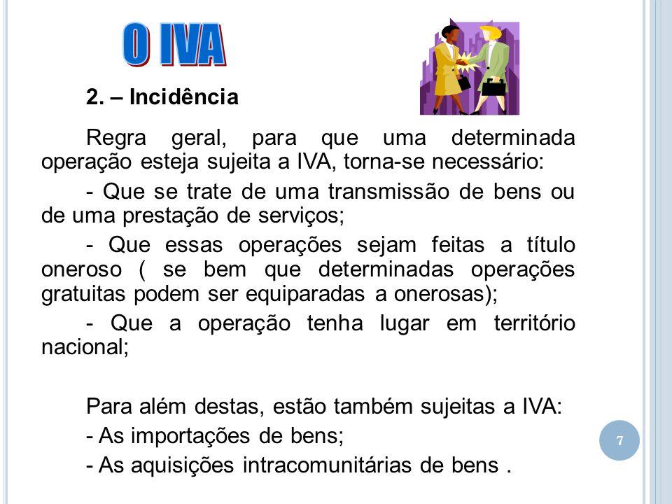 7 2. – Incidência Regra geral, para que uma determinada operação esteja sujeita a IVA, torna-se necessário: - Que se trate de uma transmissão de bens