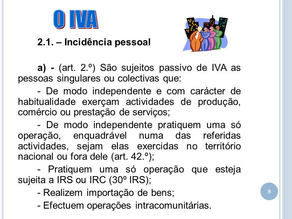 8 2.1. – Incidência pessoal a) - (art. 2.º) São sujeitos passivo de IVA as pessoas singulares ou colectivas que: - De modo independente e com carácter