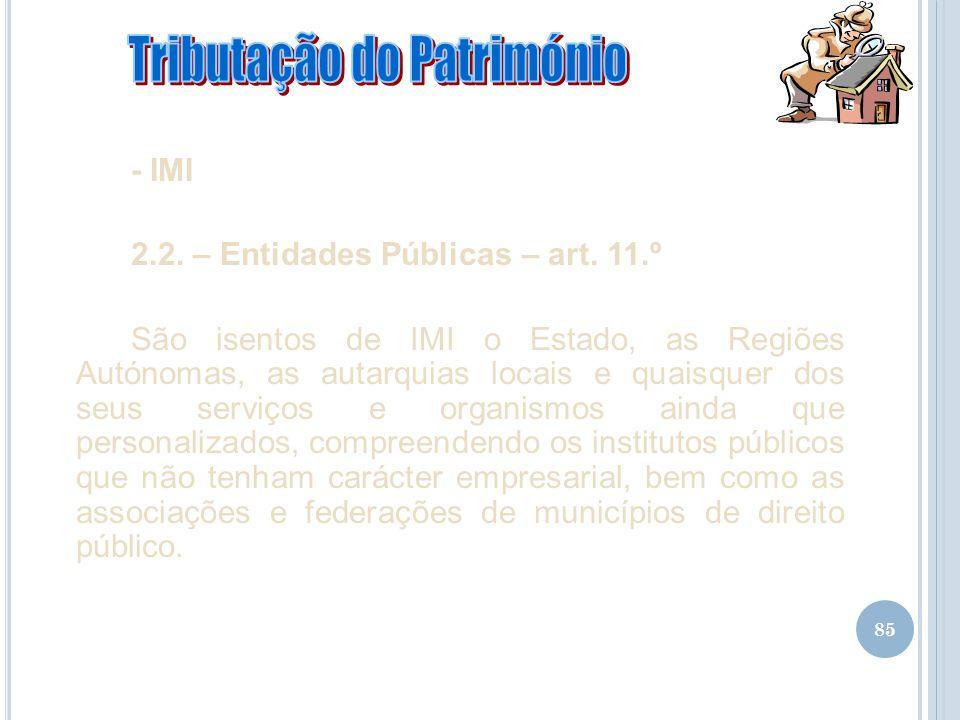 85 - IMI 2.2. – Entidades Públicas – art. 11.º São isentos de IMI o Estado, as Regiões Autónomas, as autarquias locais e quaisquer dos seus serviços e