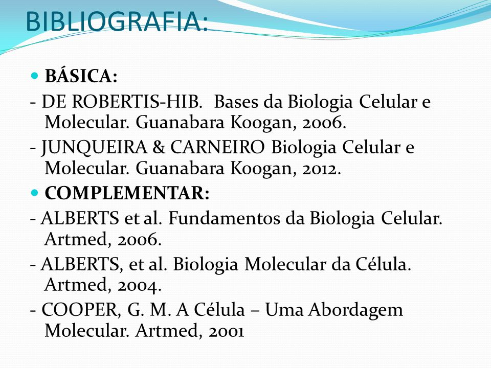 BIBLIOGRAFIA: BÁSICA: - DE ROBERTIS-HIB.Bases da Biologia Celular e Molecular.