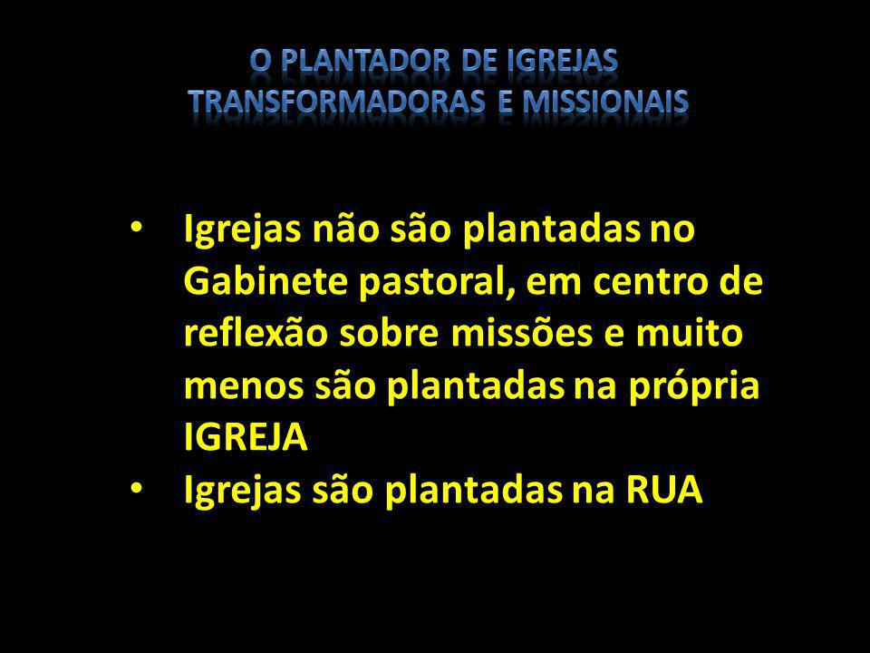 Igrejas não são plantadas no Gabinete pastoral, em centro de reflexão sobre missões e muito menos são plantadas na própria IGREJA Igrejas são plantada