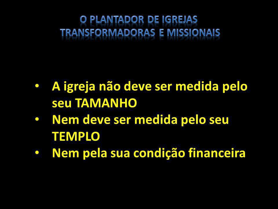 A igreja não deve ser medida pelo seu TAMANHO Nem deve ser medida pelo seu TEMPLO Nem pela sua condição financeira