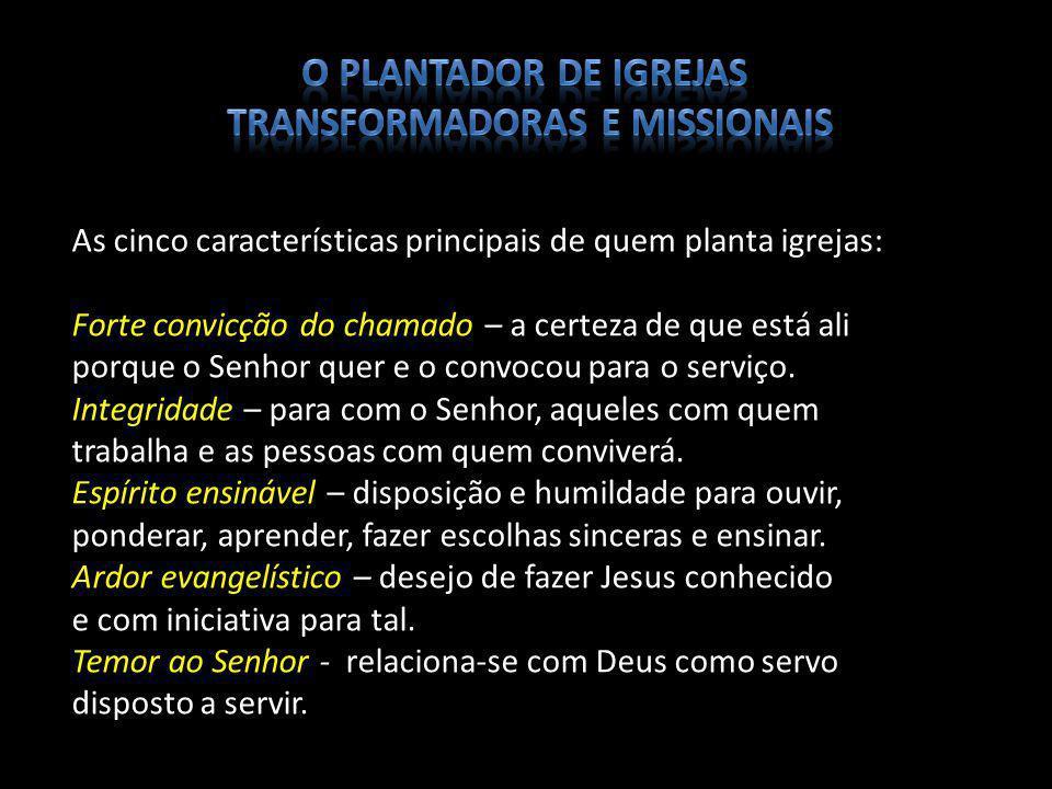 As cinco características principais de quem planta igrejas: Forte convicção do chamado – a certeza de que está ali porque o Senhor quer e o convocou p