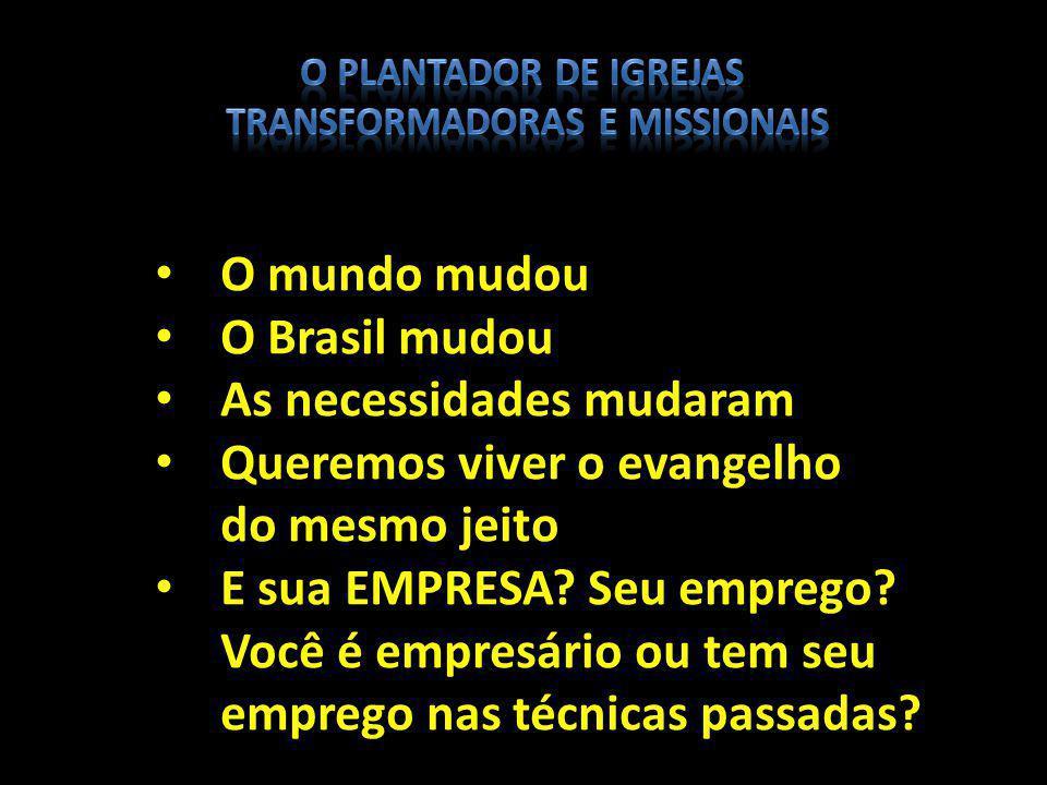 O mundo mudou O Brasil mudou As necessidades mudaram Queremos viver o evangelho do mesmo jeito E sua EMPRESA? Seu emprego? Você é empresário ou tem se