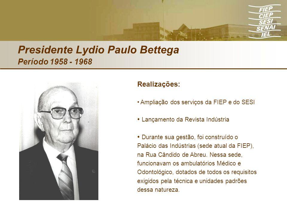 Presidente Lydio Paulo Bettega Período 1958 - 1968 Realizações: Ampliação dos serviços da FIEP e do SESI Lançamento da Revista Indústria Durante sua g