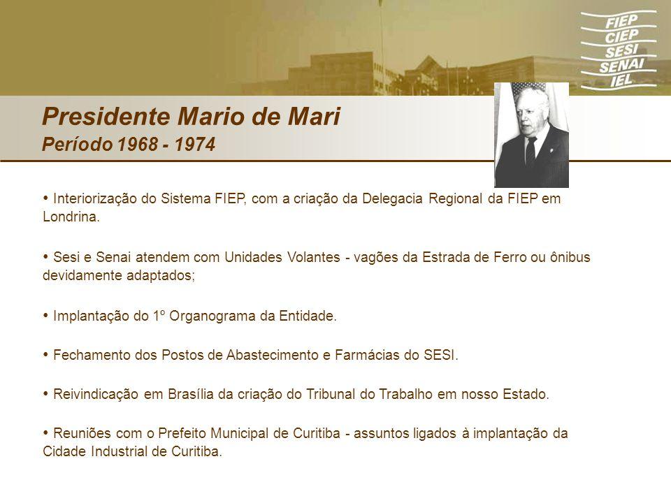 Presidente Mario de Mari Período 1968 - 1974 Interiorização do Sistema FIEP, com a criação da Delegacia Regional da FIEP em Londrina. Sesi e Senai ate