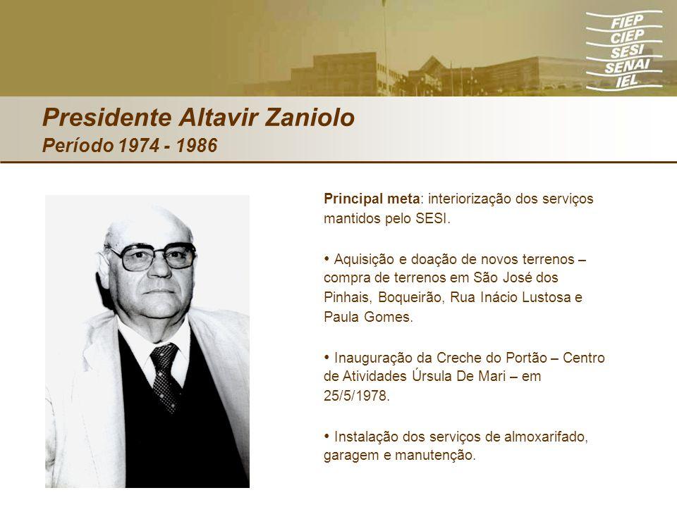 Presidente Altavir Zaniolo Período 1974 - 1986 Principal meta: interiorização dos serviços mantidos pelo SESI. Aquisição e doação de novos terrenos –