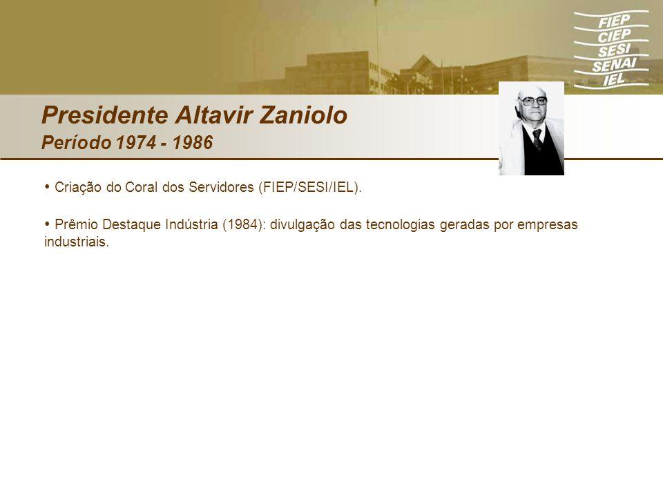 Presidente Altavir Zaniolo Período 1974 - 1986 Criação do Coral dos Servidores (FIEP/SESI/IEL). Prêmio Destaque Indústria (1984): divulgação das tecno