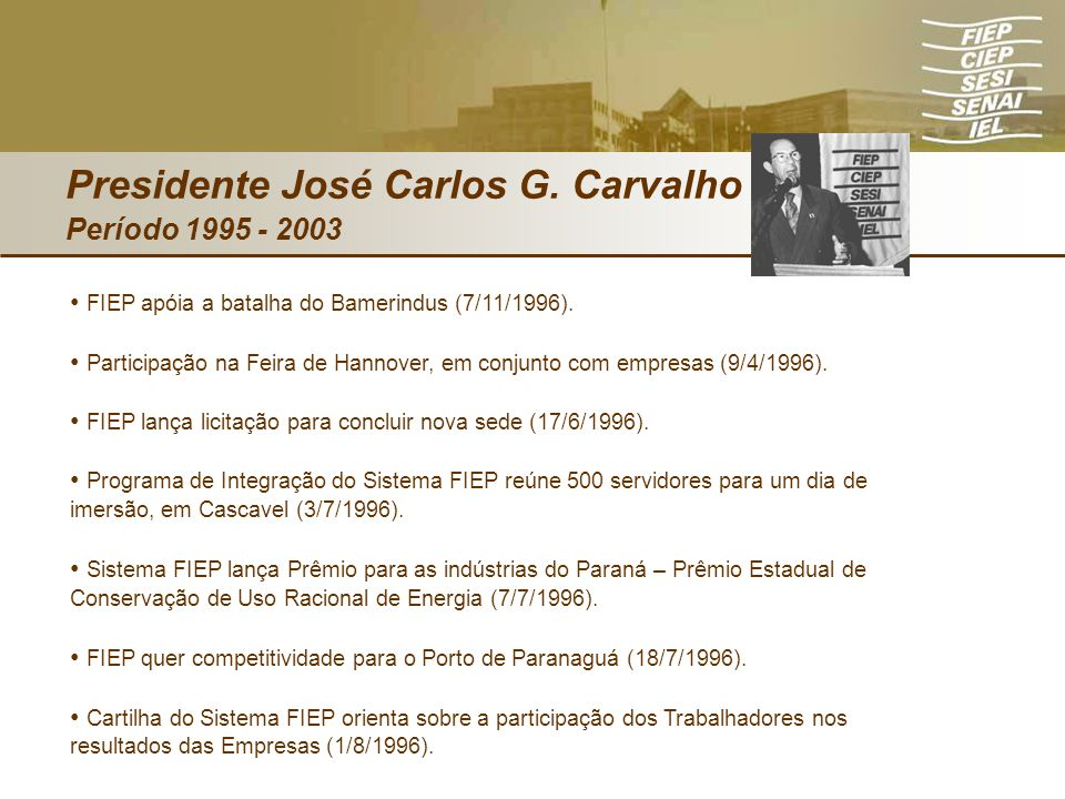 Presidente José Carlos G. Carvalho Período 1995 - 2003 FIEP apóia a batalha do Bamerindus (7/11/1996). Participação na Feira de Hannover, em conjunto