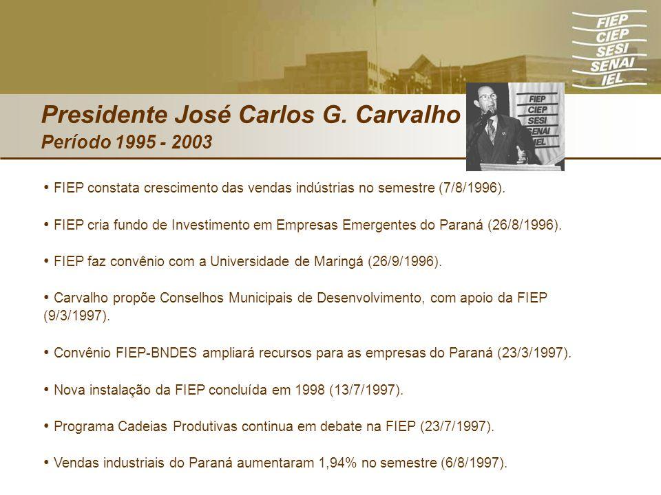 Presidente José Carlos G. Carvalho Período 1995 - 2003 FIEP constata crescimento das vendas indústrias no semestre (7/8/1996). FIEP cria fundo de Inve