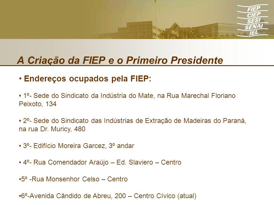 A Criação da FIEP e o Primeiro Presidente Endereços ocupados pela FIEP: 1º- Sede do Sindicato da Indústria do Mate, na Rua Marechal Floriano Peixoto,