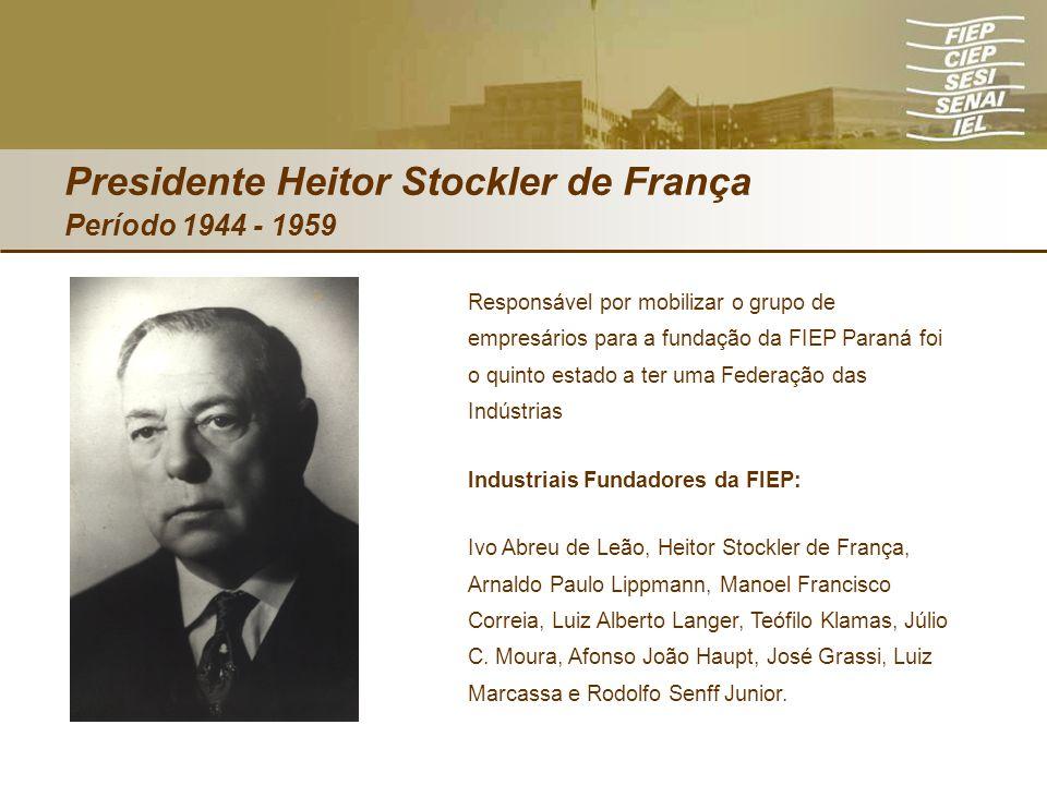 Presidente Heitor Stockler de França Período 1944 - 1959 Responsável por mobilizar o grupo de empresários para a fundação da FIEP Paraná foi o quinto