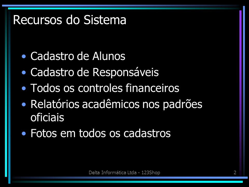 Delta Informática Ltda - 123Shop2 Recursos do Sistema Cadastro de Alunos Cadastro de Responsáveis Todos os controles financeiros Relatórios acadêmicos