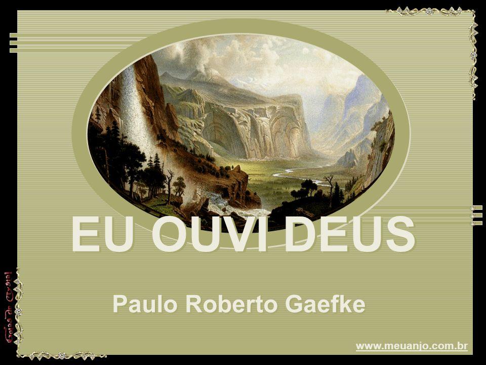 EU OUVI DEUS EU OUVI DEUS EU OUVI DEUS Paulo Roberto Gaefke Paulo Roberto Gaefke www.meuanjo.com.br