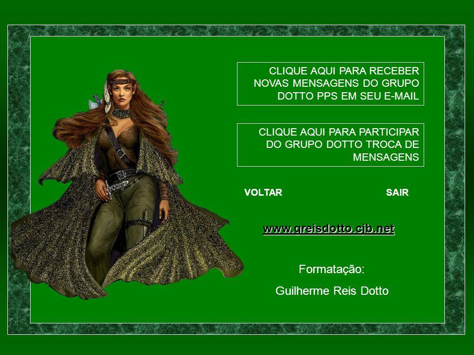 CLIQUE AQUI PARA RECEBER NOVAS MENSAGENS DO GRUPO DOTTO PPS EM SEU E-MAIL CLIQUE AQUI PARA PARTICIPAR DO GRUPO DOTTO TROCA DE MENSAGENS VOLTARSAIR www.greisdotto.cjb.net Formatação: Guilherme Reis Dotto